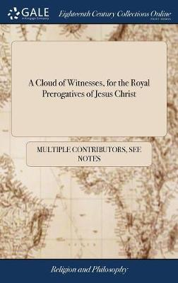 A Cloud of Witnesses, for the Royal Prerogatives of Jesus Christ by Multiple Contributors