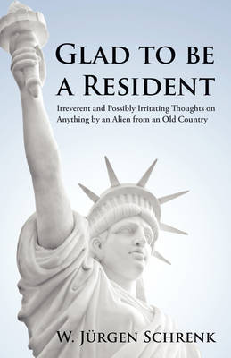 Glad to Be a Resident: Irreverent and Possibly Irritating Thoughts on Anything by an Alien from an Old Country by W Jrgen Schrenk