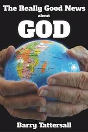 The Really Good News about God by Barry Tattersall