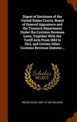 Digest of Decisions of the United States Courts, Board of General Appraisers and the Treasury Department Under the Customs Revenue Laws, Together with the Tariff Acts from 1883 to 1913, and Certain Other Customs Revenue Statutes .. image