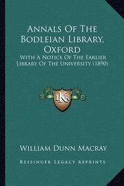 Annals of the Bodleian Library, Oxford: With a Notice of the Earlier Library of the University (1890) by William Dunn Macray