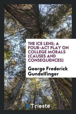 The Ice Lens; A Four-ACT Play on College Morals (Causes and Consequences) by George Frederick Gundelfinger