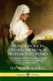 Pioneer Work in Opening the Medical Profession to Women by Elizabeth Blackwell