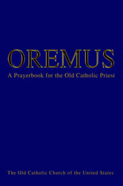 Oremus: A Prayerbook for the Old Catholic Priest by Bishop Andre J Queen