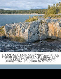 The Case of the Cherokee Nation Against the State of Georgia: Argued and Determined at the Supreme Court of the United States, January Term, 1831: With an Appendix ... by Cherokee Nation
