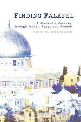 Finding Falafel: A Student's Journey Through Israel, Egypt and France by Holly M. Moskowitz
