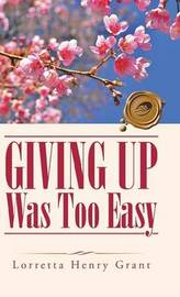 Giving Up Was Too Easy by Lorretta Henry Grant