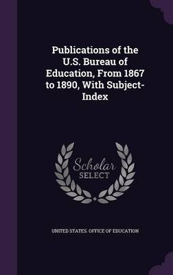Publications of the U.S. Bureau of Education, from 1867 to 1890, with Subject-Index