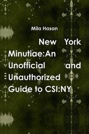 New York Minutiae: an Unofficial and Unauthorized Guide to Csi:Ny by Mila Hasan