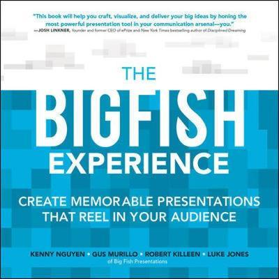 The Big Fish Experience: Create Memorable Presentations That Reel In Your Audience by Gus Murillo