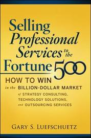 Selling Professional Services to the Fortune 500: How to Win in the Billion-Dollar Market of Strategy Consulting, Technology Solutions, and Outsourcing Services by Gary S. Luefschuetz