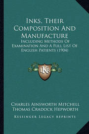 Inks, Their Composition and Manufacture: Including Methods of Examination and a Full List of English Patients (1904) by Charles Ainsworth Mitchell