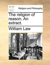 The Religion of Reason. an Extract. by William Law