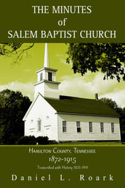 The Minutes of Salem Baptist Church: Hamilton County, Tennessee 1872-1915 by Daniel L. Roark
