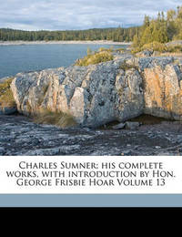 Charles Sumner; His Complete Works, with Introduction by Hon. George Frisbie Hoar Volume 13 by Charles Sumner