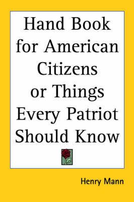 Hand Book for American Citizens or Things Every Patriot Should Know by Henry Mann