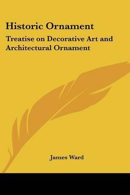 Historic Ornament: Treatise on Decorative Art and Architectural Ornament by James Ward