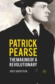 Patrick Pearse: The Making of a Revolutionary by Joost Augusteijn
