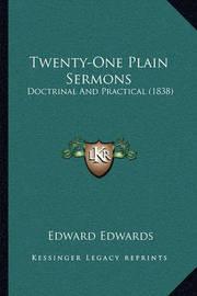 Twenty-One Plain Sermons Twenty-One Plain Sermons: Doctrinal and Practical (1838) Doctrinal and Practical (1838) by Edward Edwards