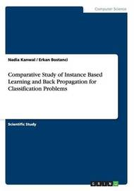 Comparative Study of Instance Based Learning and Back Propagation for Classification Problems by Nadia Kanwal