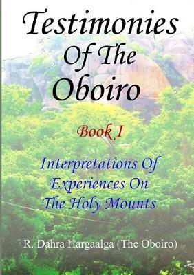 Testimonies of the Oboiro (or Oracle) Book I Interpretations of Experiences on the Holy Mounts by R. Dahra Hargaalga (The Oboiro)
