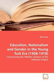 Education, Nationalism and Gender in the Young Turk Era (1908-1918) by Ekin Enacar