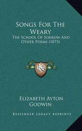 Songs for the Weary: The School of Sorrow and Other Poems (1873) by Elizabeth Ayton Godwin