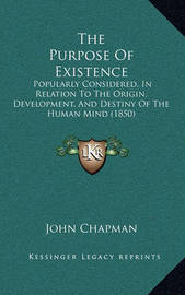 The Purpose of Existence: Popularly Considered, in Relation to the Origin, Development, and Destiny of the Human Mind (1850) by John Chapman
