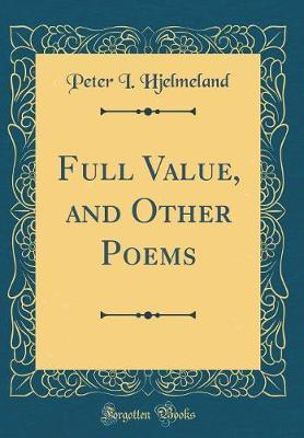 Full Value, and Other Poems (Classic Reprint) by Peter I Hjelmeland