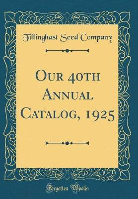 Our 40th Annual Catalog, 1925 (Classic Reprint) by Tillinghast Seed Company