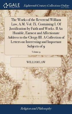 The Works of the Reverend William Law, A.M. Vol. IX. Containing I. of Justification by Faith and Works. II an Humble, Earnest and Affectionate Address to the Clergy III. a Collection of Letters on Interesting and Important Subjects of 9; Volume 9 by William Law