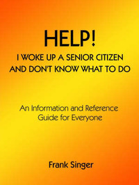Help! I Woke Up a Senior Citizen and Don't Know What to Do by Frank Singer