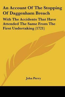 An Account Of The Stopping Of Daggenham Breach: With The Accidents That Have Attended The Same From The First Undertaking (1721) by John Perry