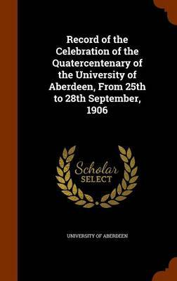 Record of the Celebration of the Quatercentenary of the University of Aberdeen, from 25th to 28th September, 1906 by University of Aberdeen