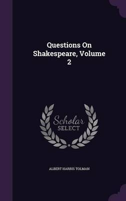 Questions on Shakespeare, Volume 2 by Albert Harris Tolman