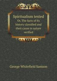 Spiritualism Tested Or, the Facts of Its History Classified and Their Cause in Nature Verified by George Whitefield Samson