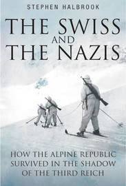 The Swiss and the Nazis by Stephen P Halbrook