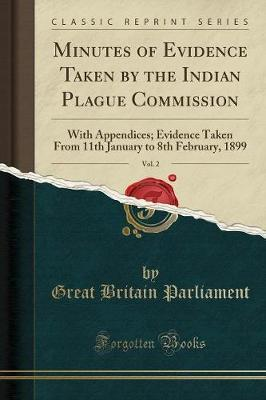Minutes of Evidence Taken by the Indian Plague Commission, Vol. 2 by Great Britain Parliament