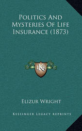 Politics and Mysteries of Life Insurance (1873) by Elizur Wright