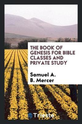 The Book of Genesis for Bible Classes and Private Study by Samuel A.B. Mercer