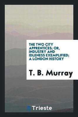 The Two City Apprentices; Or, Industry and Idleness Exemplified; A London History by T B Murray image