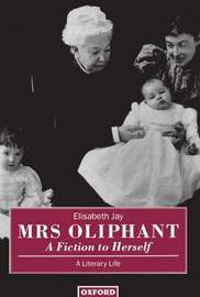 Mrs Oliphant: A Fiction to Herself by Elisabeth Jay