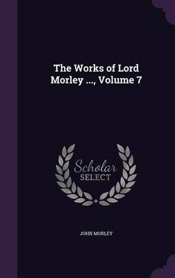 The Works of Lord Morley ..., Volume 7 by John Morley image