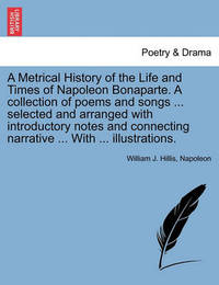 A Metrical History of the Life and Times of Napoleon Bonaparte. a Collection of Poems and Songs ... Selected and Arranged with Introductory Notes and Connecting Narrative ... with ... Illustrations. by William J Hillis