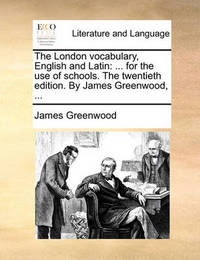 The London Vocabulary, English and Latin: For the Use of Schools. the Twentieth Edition. by James Greenwood, ... by James Greenwood