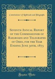 Seventh Annual Report of the Commissioner of Railroads and Telegraphs of Ohio, for the Year Ending June 30th, 1873 (Classic Reprint) by Commissioner of Railroads an Telegraphs image