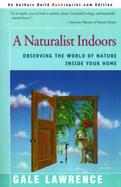 A Naturalist Indoors: Observing the World of Nature Inside Your Home by Gale Lawrence image