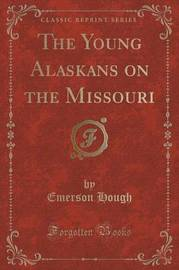 The Young Alaskans on the Missouri (Classic Reprint) by Emerson Hough