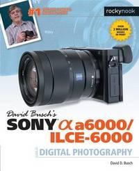 David Busch's Sony Alpha A6000/ILCE-6000 Guide to Digital Photography by David D Busch