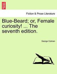 Blue-Beard; Or, Female Curiosity! ... the Seventh Edition. by George Colman